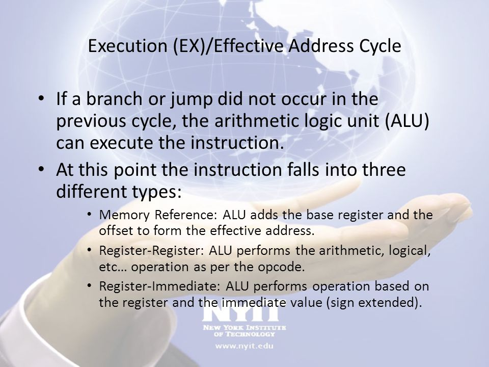 Execution (EX)/Effective Address Cycle If a branch or jump did not occur in the previous cycle, the arithmetic logic unit (ALU) can execute the instru