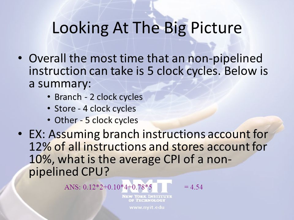 Looking At The Big Picture Overall the most time that an non-pipelined instruction can take is 5 clock cycles. Below is a summary: Branch - 2 clock cy