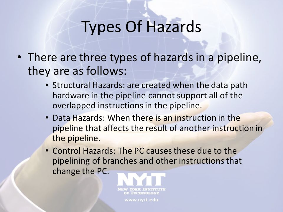 Types Of Hazards There are three types of hazards in a pipeline, they are as follows: Structural Hazards: are created when the data path hardware in t