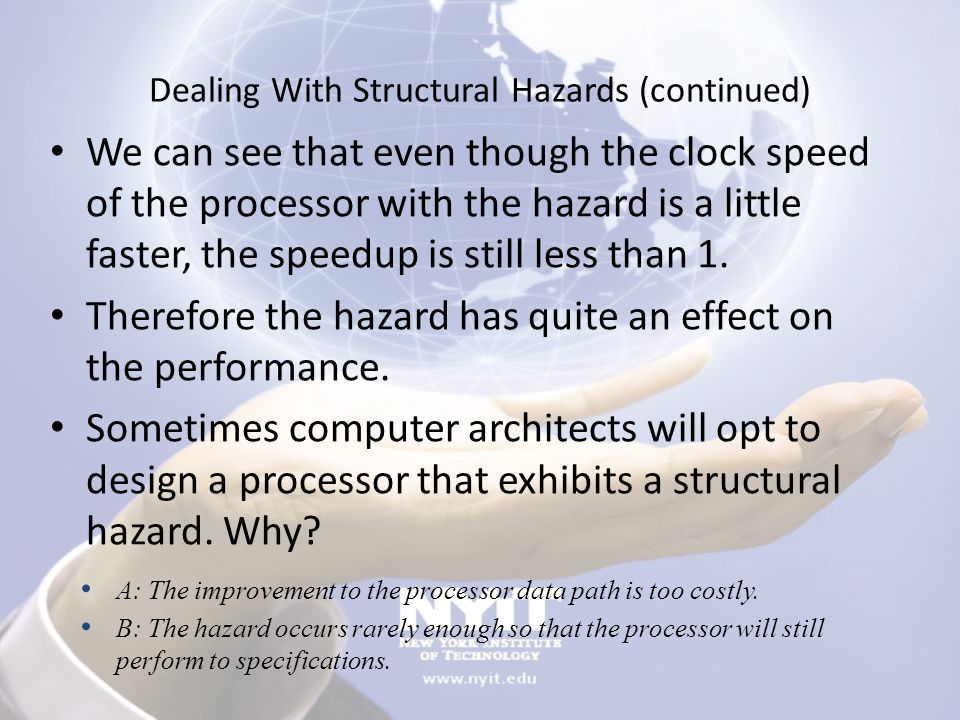 Dealing With Structural Hazards (continued) We can see that even though the clock speed of the processor with the hazard is a little faster, the speed