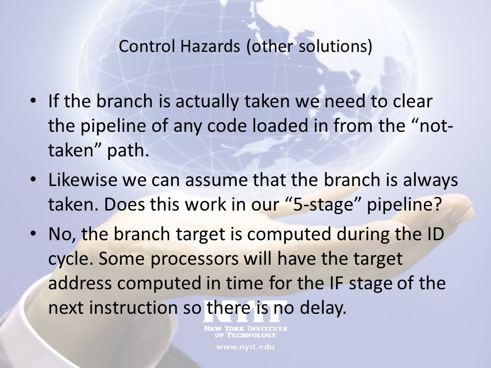 "Control Hazards (other solutions) If the branch is actually taken we need to clear the pipeline of any code loaded in from the ""not- taken"" path. Like"