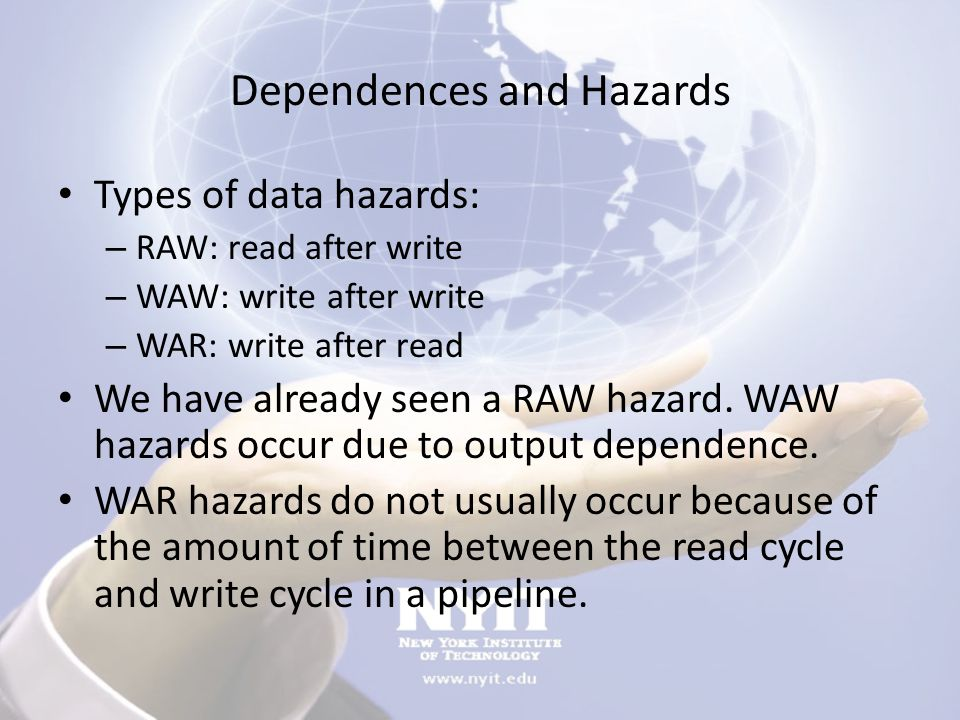 Dependences and Hazards Types of data hazards: – RAW: read after write – WAW: write after write – WAR: write after read We have already seen a RAW haz