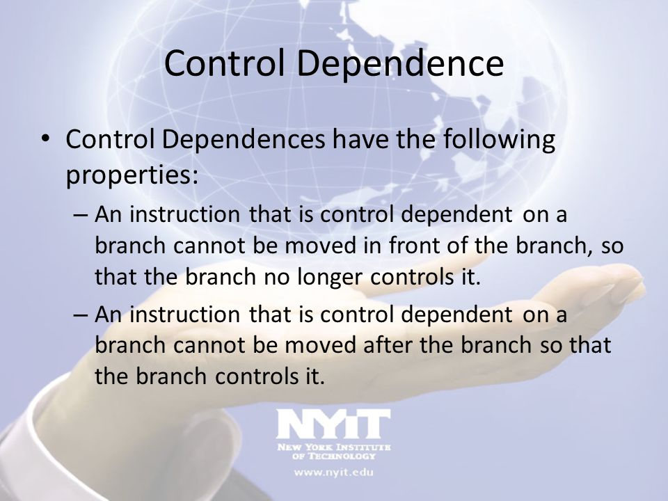 Control Dependence Control Dependences have the following properties: – An instruction that is control dependent on a branch cannot be moved in front