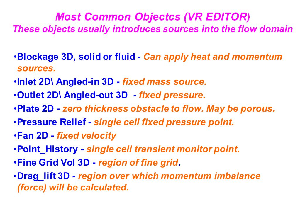 Most Common Objectcs (VR EDITOR ) These objects usually introduces sources into the flow domain Blockage 3D, solid or fluid - Can apply heat and momentum sources.