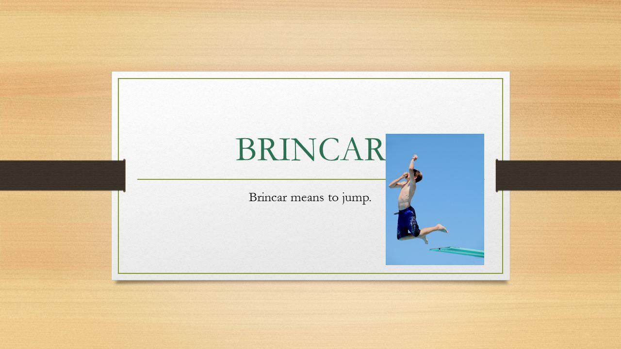BRINCAR Brincar means to jump.