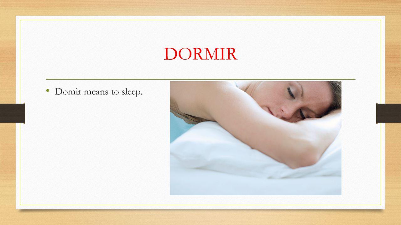 DORMIR Domir means to sleep.