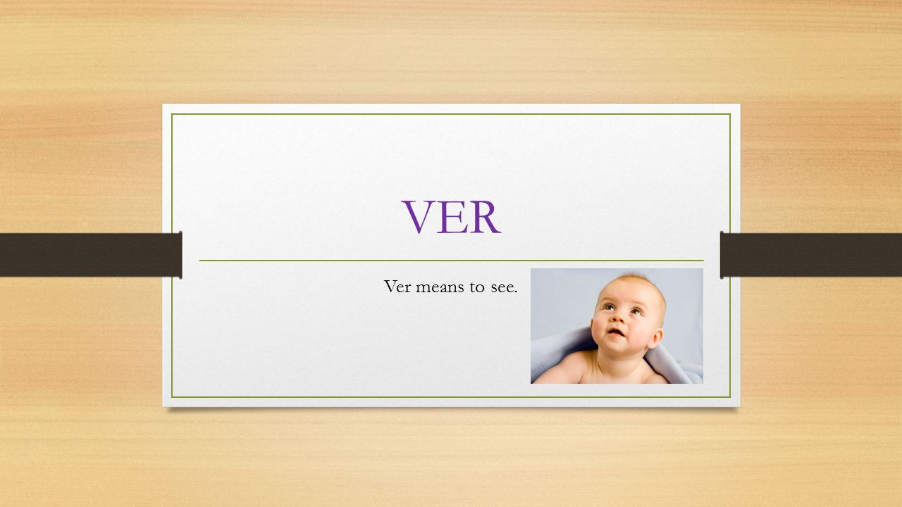 VER Ver means to see.