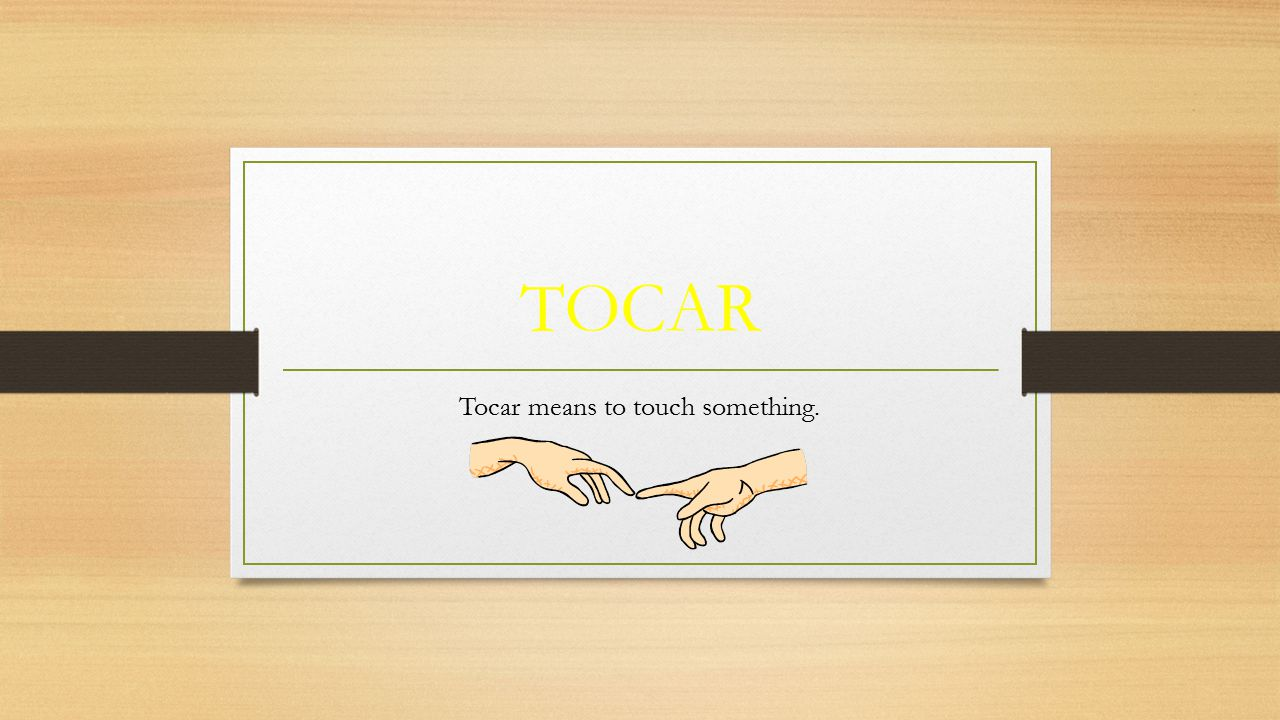 TOCAR Tocar means to touch something.