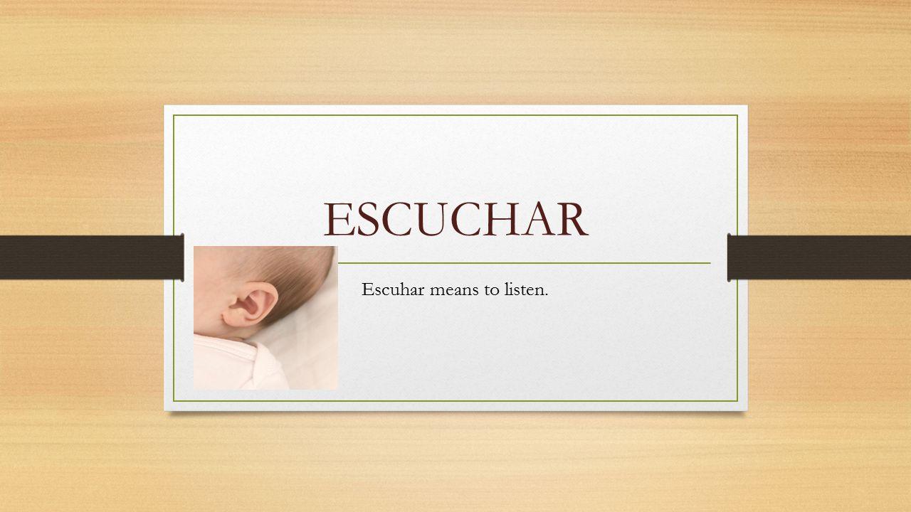 ESCUCHAR Escuhar means to listen.