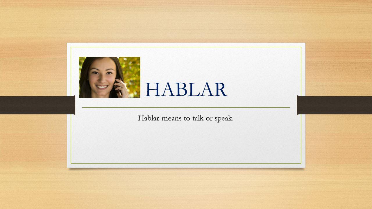 HABLAR Hablar means to talk or speak.