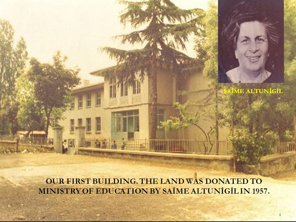 OUR FIRST BUILDING. THE LAND WAS DONATED TO MINISTRY OF EDUCATION BY SAİME ALTUNİGİL IN 1957. SAİME ALTUNİGİL 4