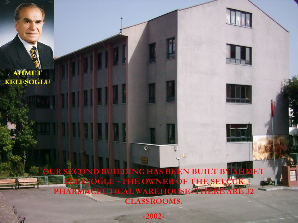 OUR SECOND BUILDING HAS BEEN BUILT BY AHMET KELEŞOĞLU –THE OWNER OF THE SELÇUK PHARMACEUTICAL WAREHOUSE- THERE ARE 32 CLASSROOMS. -2002- AHMET KELEŞOĞ