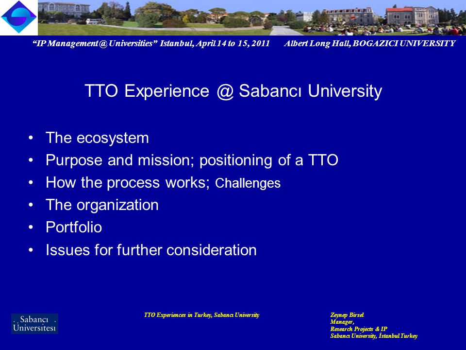 IP Management @ Universities Istanbul, April 14 to 15, 2011 Albert Long Hall, BOGAZICI UNIVERSITY TTO Experiences in Turkey, Sabancı UniversityZeynep Birsel Manager, Research Projects & IP Sabancı University, İstanbul Turkey TTO Experience @ Sabancı University The ecosystem Purpose and mission; positioning of a TTO How the process works; Challenges The organization Portfolio Issues for further consideration
