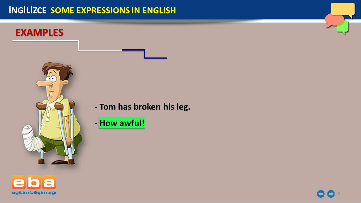 5 - Tom has broken his leg. EXAMPLES İNGİLİZCE SOME EXPRESSIONS IN ENGLISH - How awful!