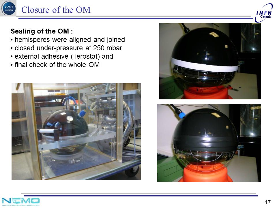 Catania 17 Closure of the OM Sealing of the OM : hemisperes were aligned and joined closed under-pressure at 250 mbar external adhesive (Terostat) and