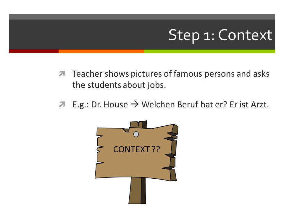 Step 1: Context  Teacher shows pictures of famous persons and asks the students about jobs.  E.g.: Dr. House  Welchen Beruf hat er? Er ist Arzt. CO