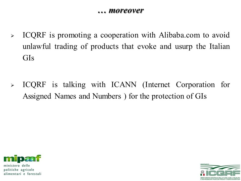 … moreover  ICQRF is promoting a cooperation with Alibaba.com to avoid unlawful trading of products that evoke and usurp the Italian GIs  ICQRF is talking with ICANN (Internet Corporation for Assigned Names and Numbers ) for the protection of GIs