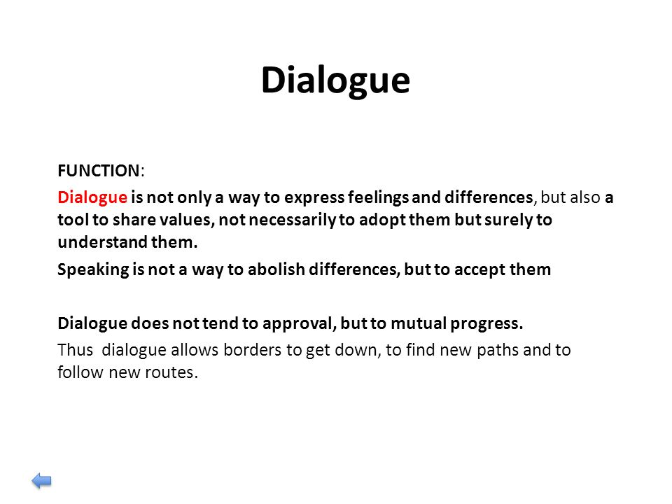 Dialogue FUNCTION: Dialogue is not only a way to express feelings and differences, but also a tool to share values, not necessarily to adopt them but surely to understand them.