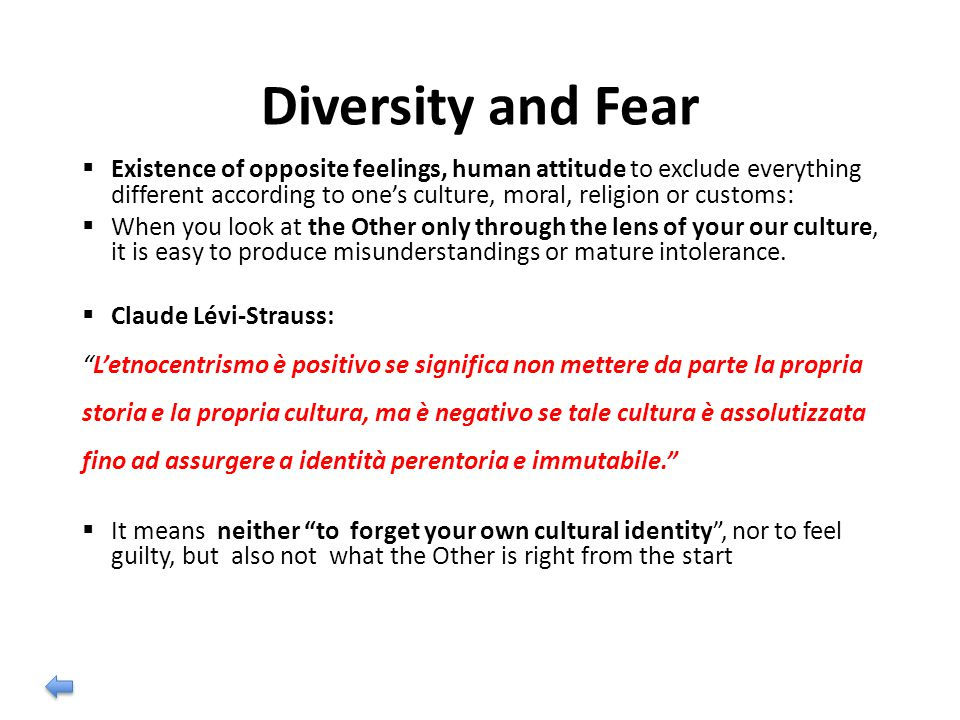 Diversity and Fear  Existence of opposite feelings, human attitude to exclude everything different according to one's culture, moral, religion or customs:  When you look at the Other only through the lens of your our culture, it is easy to produce misunderstandings or mature intolerance.