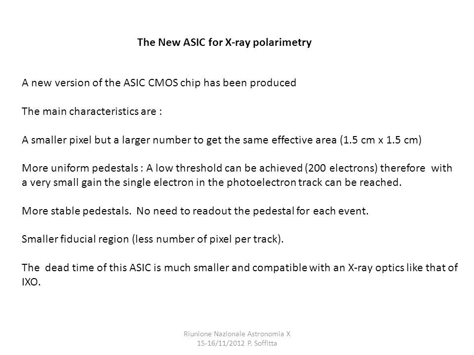 The New ASIC for X-ray polarimetry A new version of the ASIC CMOS chip has been produced The main characteristics are : A smaller pixel but a larger number to get the same effective area (1.5 cm x 1.5 cm) More uniform pedestals : A low threshold can be achieved (200 electrons) therefore with a very small gain the single electron in the photoelectron track can be reached.