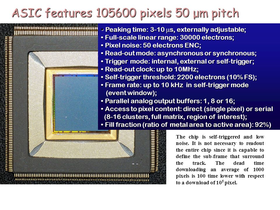 ASIC features 105600 pixels 50 μm pitch Peaking time: 3-10  s, externally adjustable; Peaking time: 3-10  s, externally adjustable; Full-scale linear range: 30000 electrons; Full-scale linear range: 30000 electrons; Pixel noise: 50 electrons ENC; Pixel noise: 50 electrons ENC; Read-out mode: asynchronous or synchronous; Read-out mode: asynchronous or synchronous; Trigger mode: internal, external or self-trigger; Trigger mode: internal, external or self-trigger; Read-out clock: up to 10MHz; Read-out clock: up to 10MHz; Self-trigger threshold: 2200 electrons (10% FS); Self-trigger threshold: 2200 electrons (10% FS); Frame rate: up to 10 kHz in self-trigger mode Frame rate: up to 10 kHz in self-trigger mode (event window); (event window); Parallel analog output buffers: 1, 8 or 16; Parallel analog output buffers: 1, 8 or 16; Access to pixel content: direct (single pixel) or serial Access to pixel content: direct (single pixel) or serial (8-16 clusters, full matrix, region of interest); (8-16 clusters, full matrix, region of interest); Fill fraction (ratio of metal area to active area): 92%) Fill fraction (ratio of metal area to active area): 92%) The chip is self-triggered and low noise.