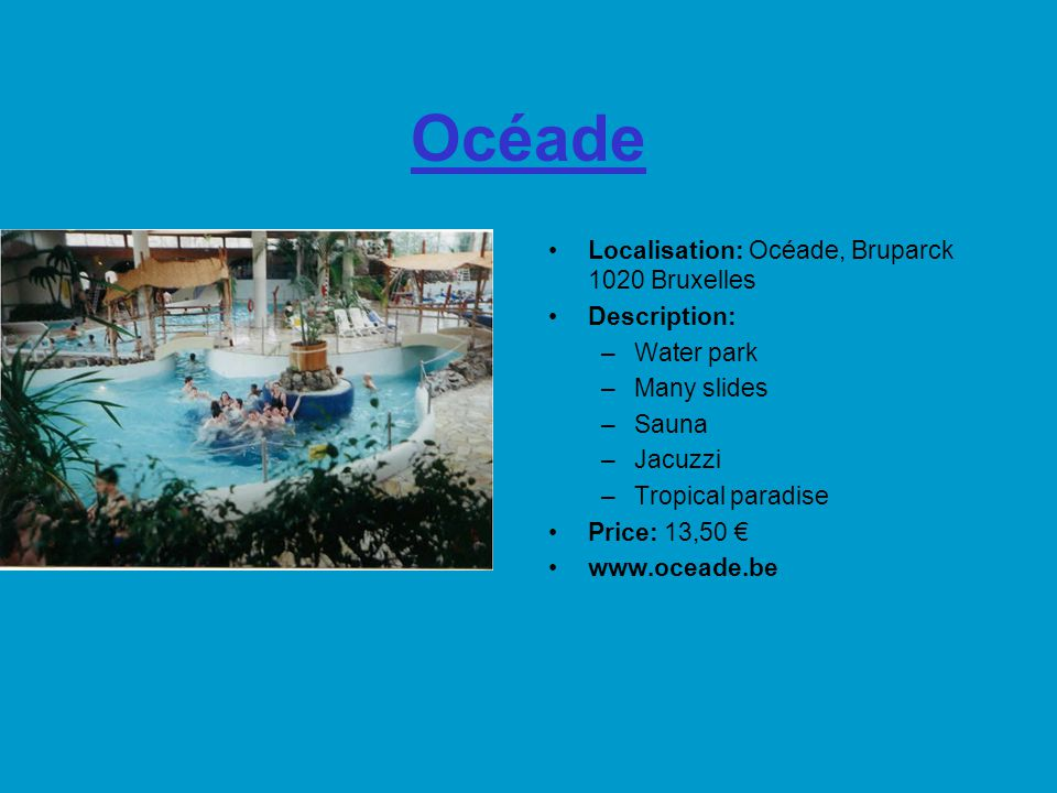 Océade Localisation: Océade, Bruparck 1020 Bruxelles Description: –Water park –Many slides –Sauna –Jacuzzi –Tropical paradise Price: 13,50 € www.oceade.be