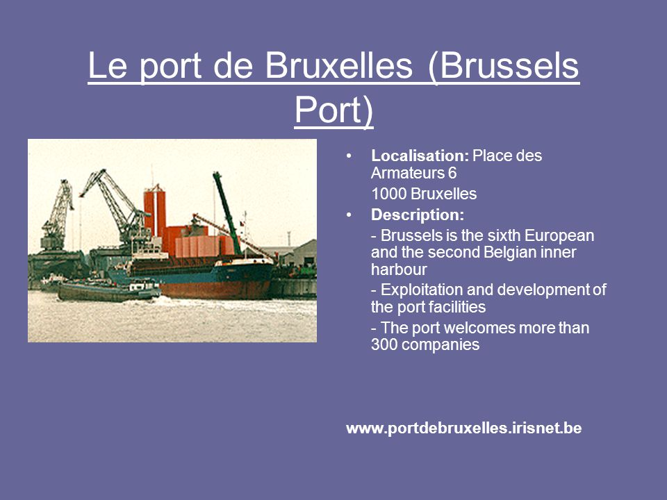 Le port de Bruxelles (Brussels Port) Localisation: Place des Armateurs 6 1000 Bruxelles Description: - Brussels is the sixth European and the second Belgian inner harbour - Exploitation and development of the port facilities - The port welcomes more than 300 companies www.portdebruxelles.irisnet.be