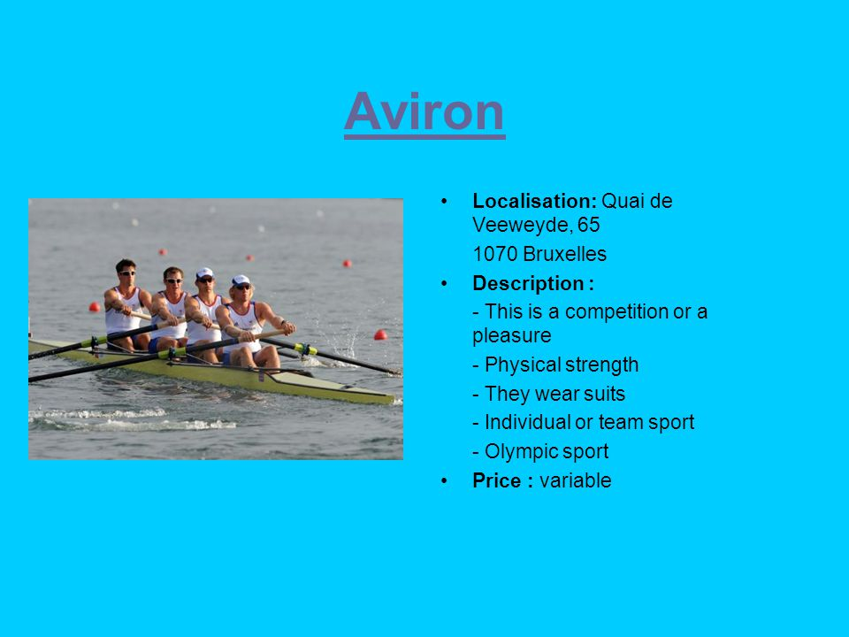 Aviron Localisation: Quai de Veeweyde, 65 1070 Bruxelles Description : - This is a competition or a pleasure - Physical strength - They wear suits - Individual or team sport - Olympic sport Price : variable
