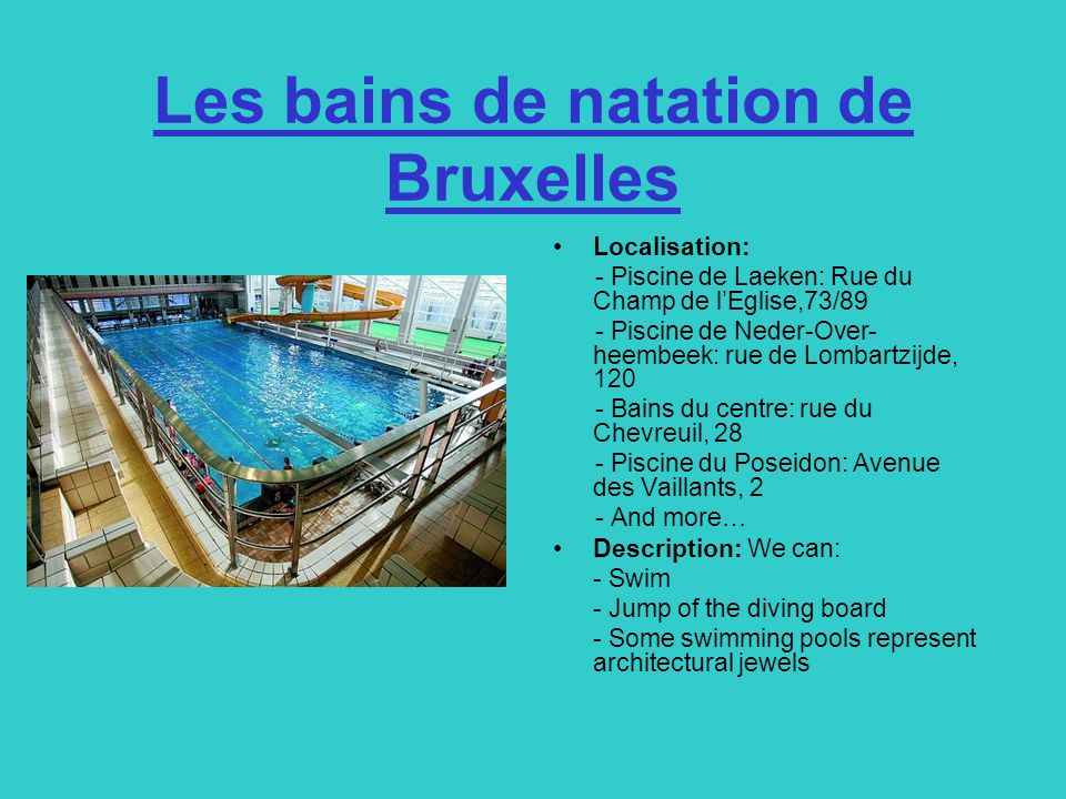 Les bains de natation de Bruxelles Localisation: - Piscine de Laeken: Rue du Champ de l'Eglise,73/89 - Piscine de Neder-Over- heembeek: rue de Lombartzijde, 120 - Bains du centre: rue du Chevreuil, 28 - Piscine du Poseidon: Avenue des Vaillants, 2 - And more… Description: We can: - Swim - Jump of the diving board - Some swimming pools represent architectural jewels