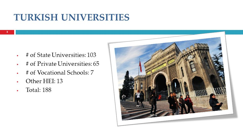  # of State Universities: 103  # of Private Universities: 65  # of Vocational Schools: 7  Other HEI: 13  Total: 188 33 TURKISH UNIVERSITIES