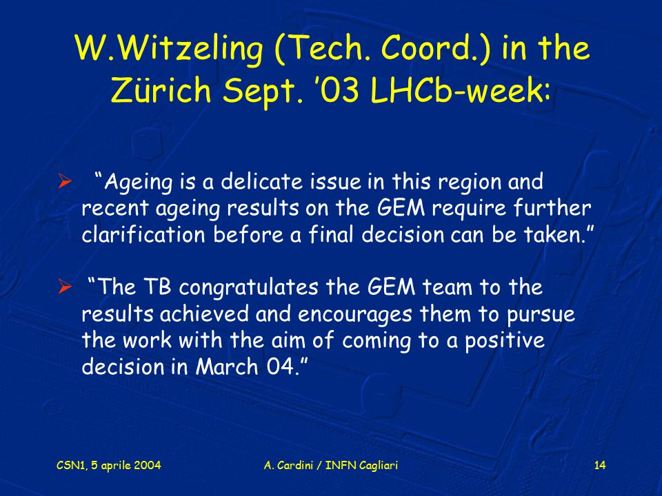 """CSN1, 5 aprile 2004A. Cardini / INFN Cagliari14 W.Witzeling (Tech. Coord.) in the Zürich Sept. '03 LHCb-week:  """"Ageing is a delicate issue in this re"""