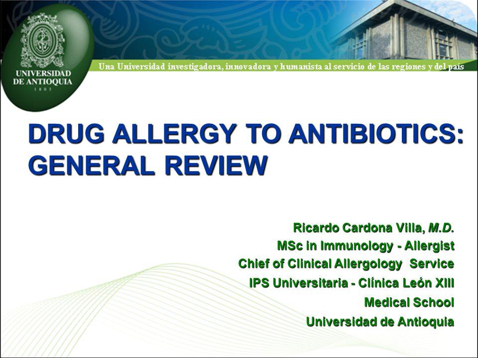 DRUG ALLERGY TO ANTIBIOTICS: GENERAL REVIEW Ricardo Cardona Villa, M.D. MSc in Immunology - Allergist Chief of Clinical Allergology Service IPS Univer