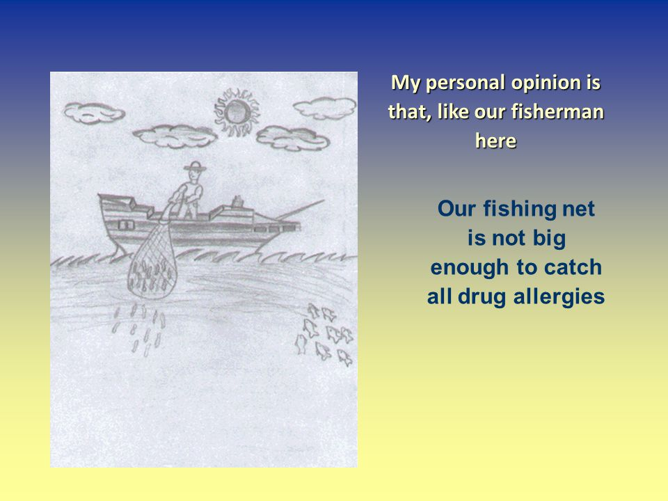 My personal opinion is that, like our fisherman here Our fishing net is not big enough to catch all drug allergies