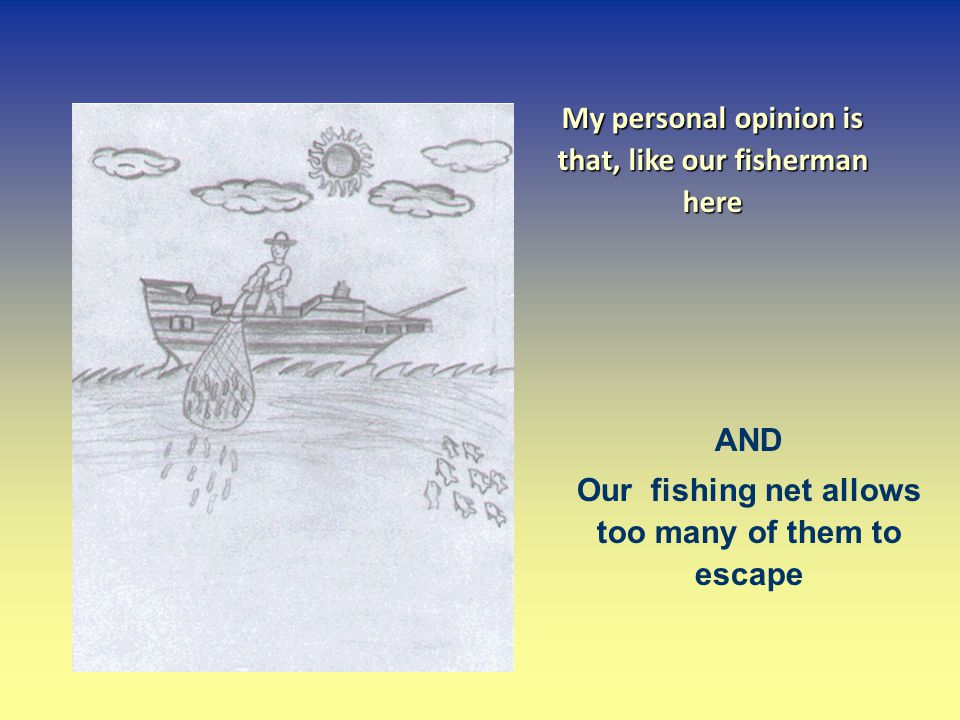 My personal opinion is that, like our fisherman here AND Our fishing net allows too many of them to escape