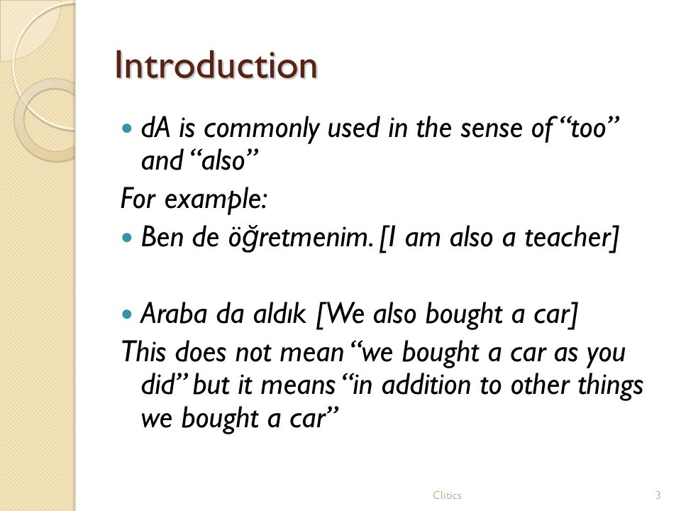 "Introduction dA is commonly used in the sense of ""too"" and ""also"" For example: Ben de ö ğ retmenim. [I am also a teacher] Araba da aldık [We also boug"
