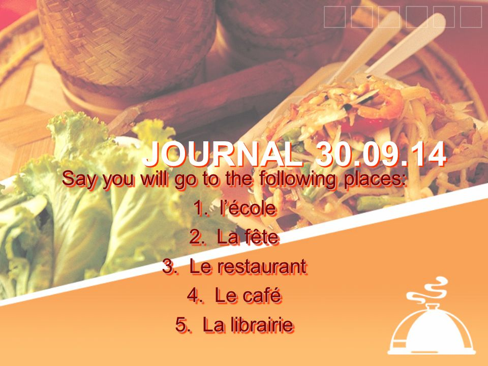 JOURNAL 30.09.14 Say you will go to the following places: 1.l'école 2.La fête 3.Le restaurant 4.Le café 5.La librairie Say you will go to the following places: 1.l'école 2.La fête 3.Le restaurant 4.Le café 5.La librairie