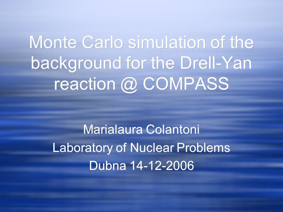 Monte Carlo simulation of the background for the Drell-Yan reaction @ COMPASS Marialaura Colantoni Laboratory of Nuclear Problems Dubna 14-12-2006 Marialaura Colantoni Laboratory of Nuclear Problems Dubna 14-12-2006