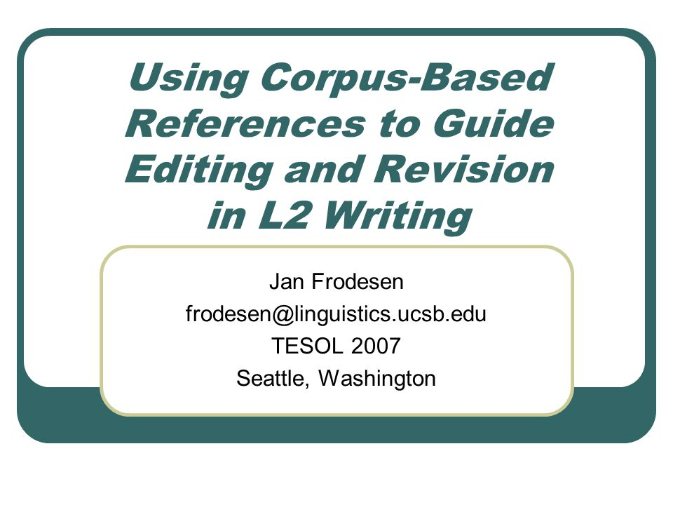 Using Corpus-Based References to Guide Editing and Revision in L2 Writing Jan Frodesen frodesen@linguistics.ucsb.edu TESOL 2007 Seattle, Washington