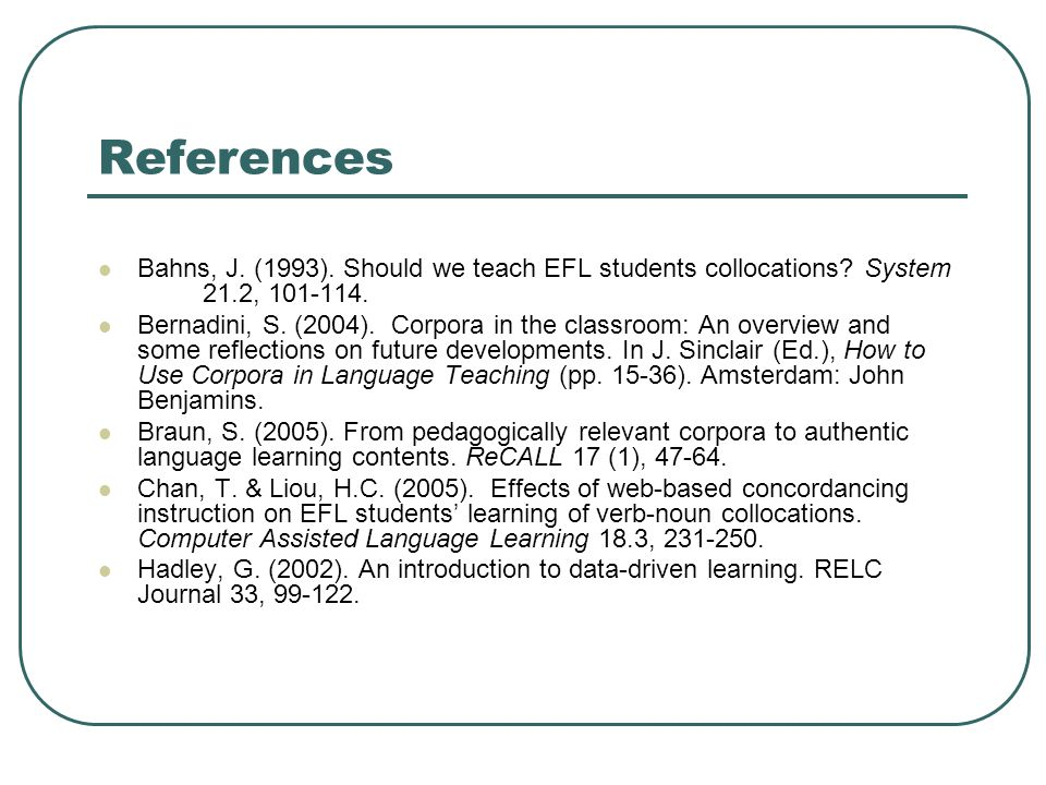 References Bahns, J. (1993). Should we teach EFL students collocations? System 21.2, 101-114. Bernadini, S. (2004). Corpora in the classroom: An overv