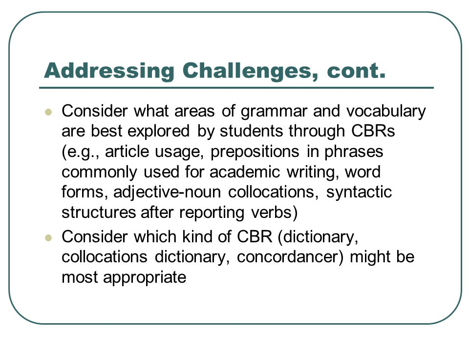 Addressing Challenges, cont. Consider what areas of grammar and vocabulary are best explored by students through CBRs (e.g., article usage, prepositio