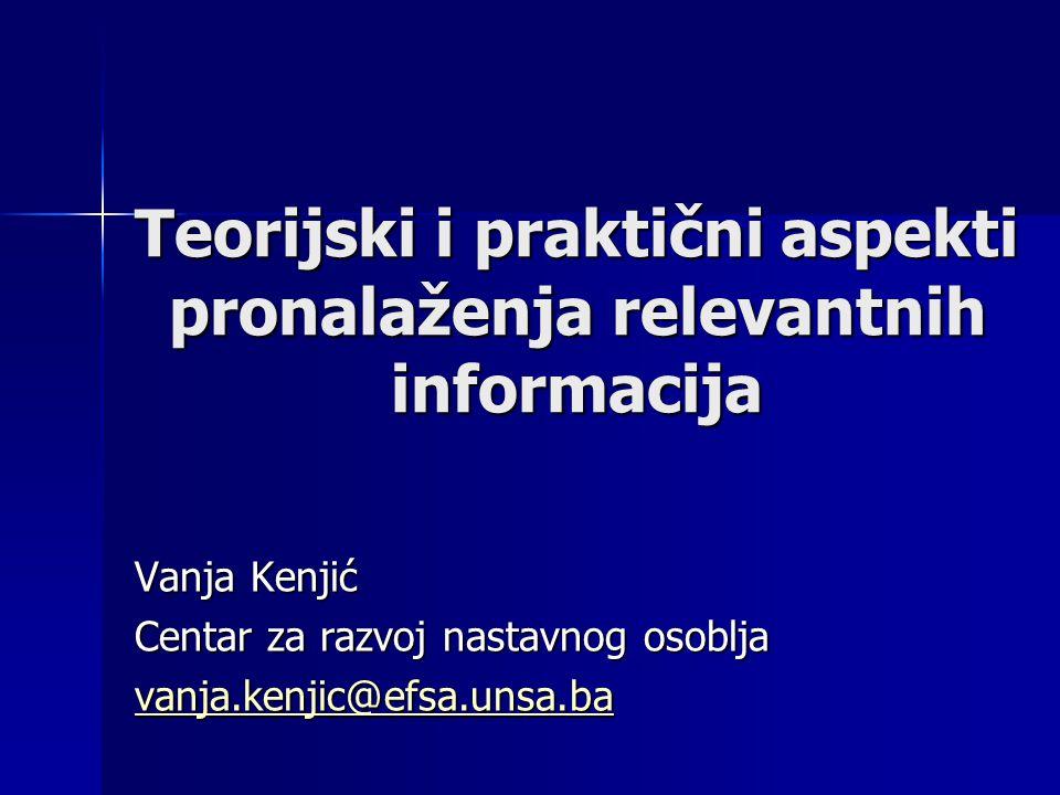 Teorijski i praktični aspekti pronalaženja relevantnih informacija Vanja Kenjić Centar za razvoj nastavnog osoblja vanja.kenjic@efsa.unsa.ba