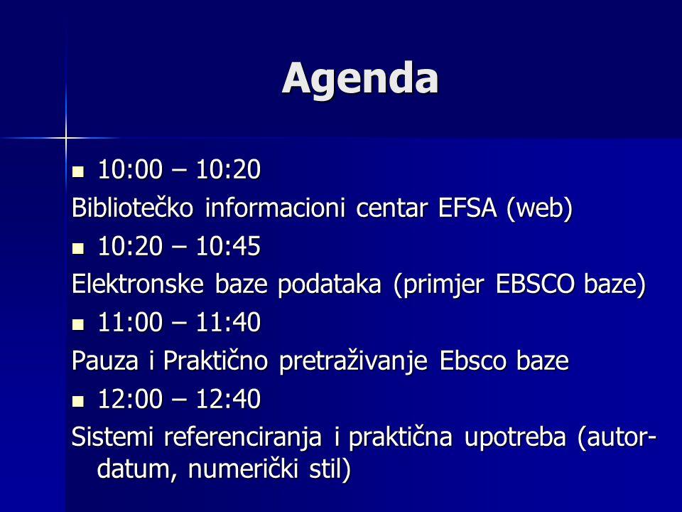 Agenda 10:00 – 10:20 10:00 – 10:20 Bibliotečko informacioni centar EFSA (web) 10:20 – 10:45 10:20 – 10:45 Elektronske baze podataka (primjer EBSCO baze) 11:00 – 11:40 11:00 – 11:40 Pauza i Praktično pretraživanje Ebsco baze 12:00 – 12:40 12:00 – 12:40 Sistemi referenciranja i praktična upotreba (autor- datum, numerički stil)