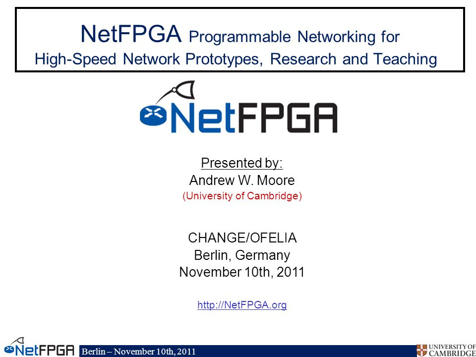 Berlin – November 10th, 2011 NetFPGA Programmable Networking for High-Speed Network Prototypes, Research and Teaching Presented by: Andrew W.