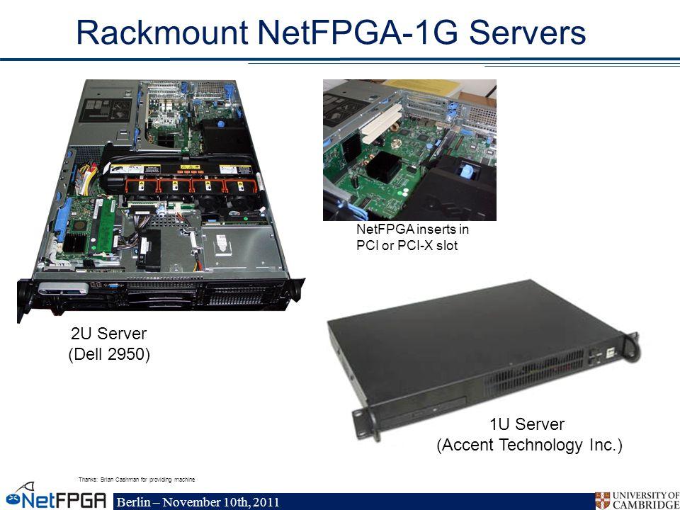 Berlin – November 10th, 2011 Rackmount NetFPGA-1G Servers NetFPGA inserts in PCI or PCI-X slot 2U Server (Dell 2950) Thanks: Brian Cashman for providing machine 1U Server (Accent Technology Inc.)