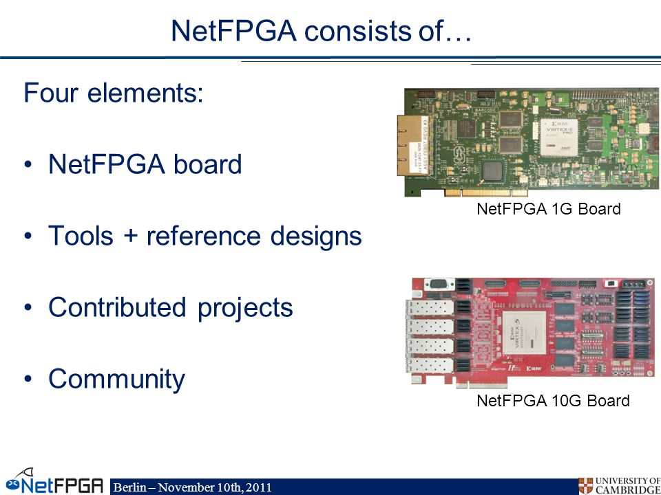 Berlin – November 10th, 2011 NetFPGA 1G Board NetFPGA consists of… Four elements: NetFPGA board Tools + reference designs Contributed projects Community NetFPGA 10G Board