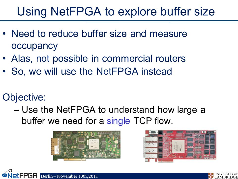 Berlin – November 10th, 2011 Using NetFPGA to explore buffer size Need to reduce buffer size and measure occupancy Alas, not possible in commercial routers So, we will use the NetFPGA instead Objective: –Use the NetFPGA to understand how large a buffer we need for a single TCP flow.