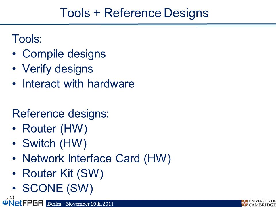 Berlin – November 10th, 2011 Tools + Reference Designs Tools: Compile designs Verify designs Interact with hardware Reference designs: Router (HW) Switch (HW) Network Interface Card (HW) Router Kit (SW) SCONE (SW)