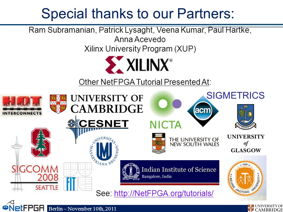 Berlin – November 10th, 2011 Special thanks to our Partners: Other NetFPGA Tutorial Presented At: SIGMETRICS Ram Subramanian, Patrick Lysaght, Veena Kumar, Paul Hartke, Anna Acevedo Xilinx University Program (XUP) See: