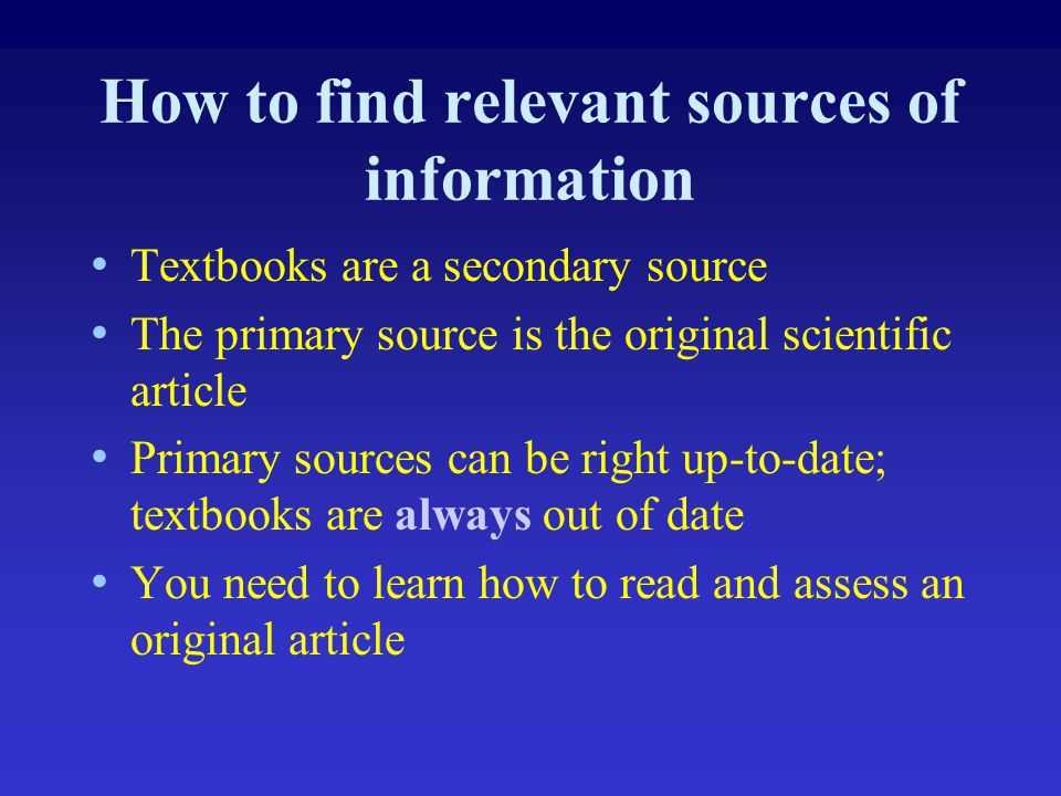 How to find relevant sources of information Textbooks are a secondary source The primary source is the original scientific article Primary sources can