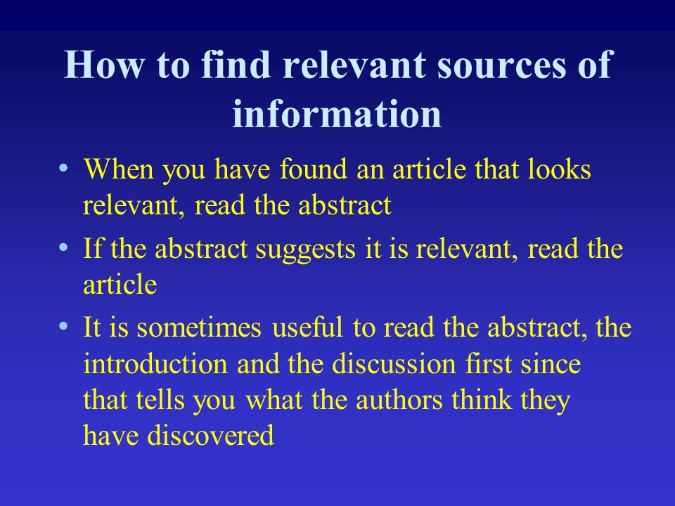 How to find relevant sources of information When you have found an article that looks relevant, read the abstract If the abstract suggests it is relev